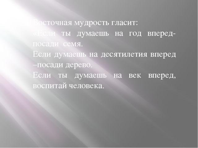 Восточная мудрость гласит: «Если ты думаешь на год вперед- посади семя. Если...