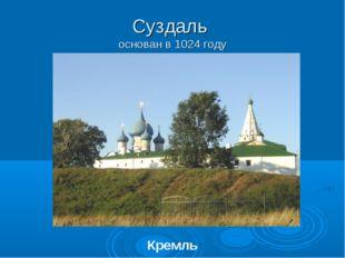 Суздаль основан в 1024 году Кремль