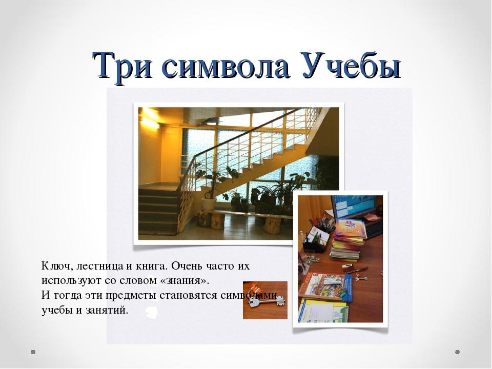 Три символа Учебы Ключ, лестница и книга. Очень часто их используют со словом...