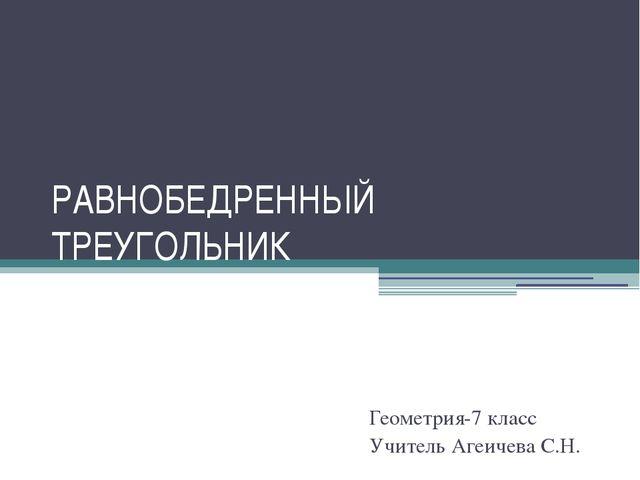 РАВНОБЕДРЕННЫЙ ТРЕУГОЛЬНИК Геометрия-7 класс Учитель Агеичева С.Н.