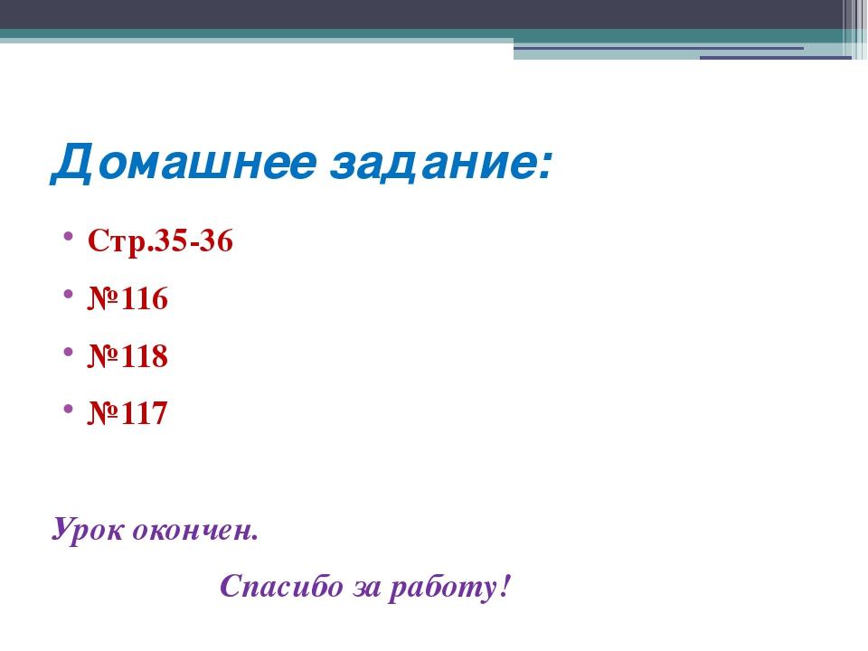 Домашнее задание: Стр.35-36 №116 №118 №117 Урок окончен. Спасибо за работу!