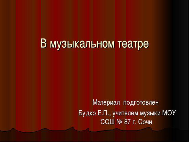 В музыкальном театре Материал подготовлен Будко Е.П., учителем музыки МОУ СОШ...