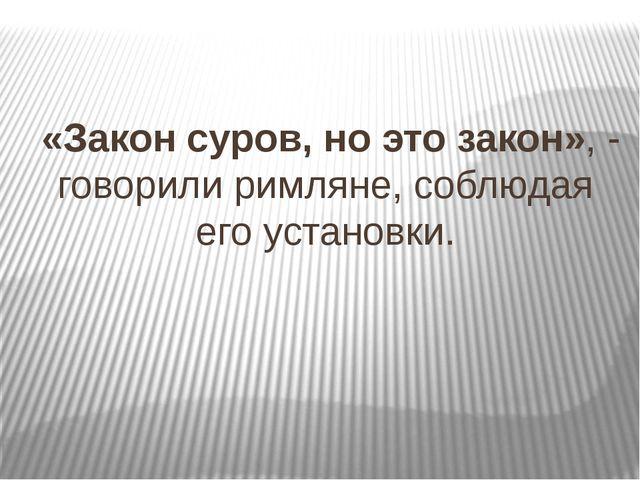 «Закон суров, но это закон», - говорили римляне, соблюдая его установки.