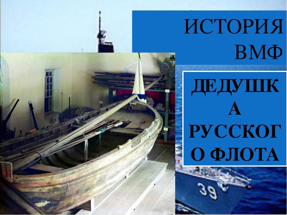 ИСТОРИЯ ВМФ ДЕДУШКА РУССКОГО ФЛОТА