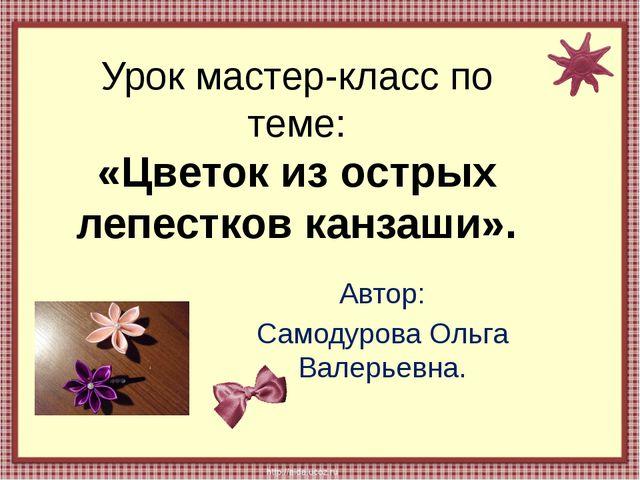 Урок мастер-класс по теме: «Цветок из острых лепестков канзаши». Автор: Самод...