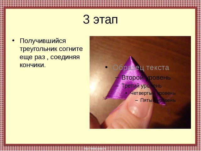 3 этап Получившийся треугольник согните еще раз , соединяя кончики.