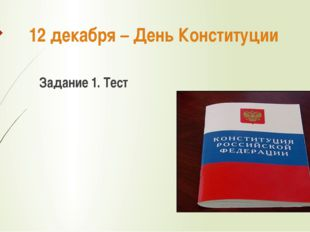 12 декабря – День Конституции Задание 1. Тест