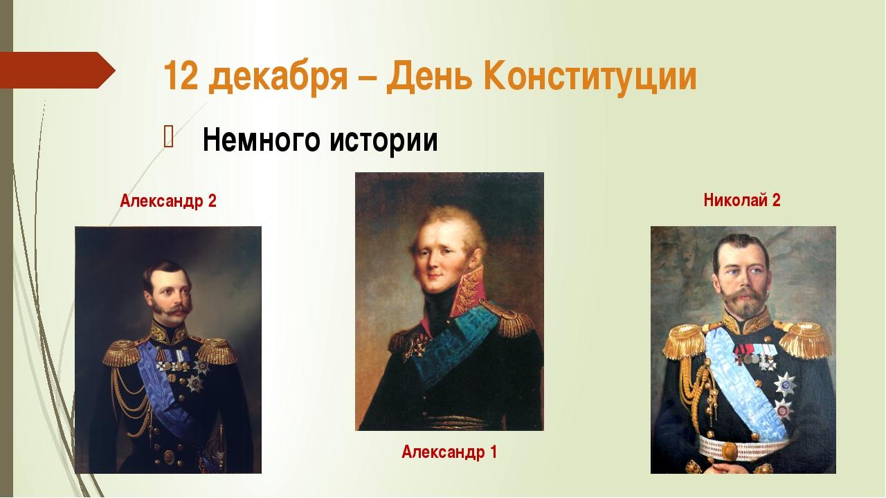 12 декабря – День Конституции Немного истории Александр 1 Александр 2 Николай 2