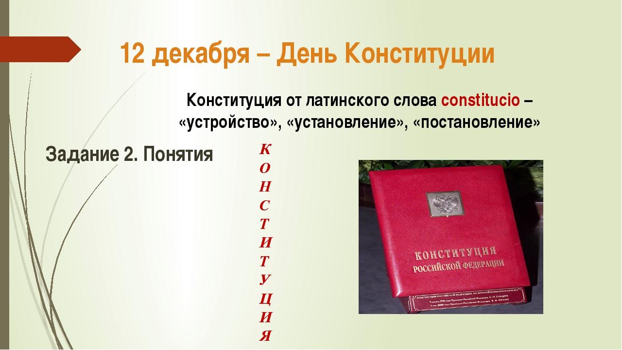12 декабря – День Конституции Конституция от латинского слова constitucio – «...