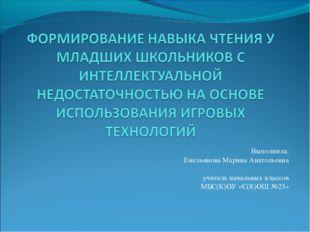 Выполнила: Емельянова Марина Анатольевна учитель начальных классов МБС(К)ОУ