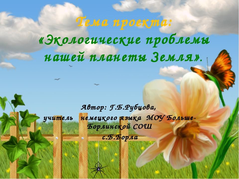 Тема проекта: «Экологические проблемы нашей планеты Земля». Автор: Г.Б.Рубцов...