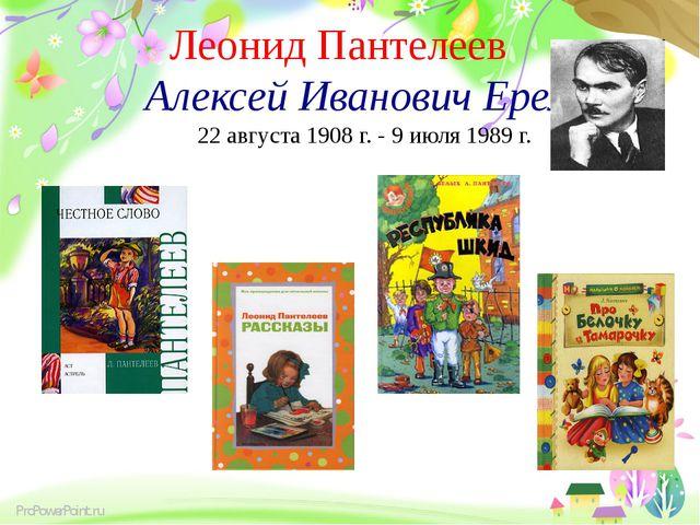 Леонид Пантелеев Алексей Иванович Еремеев 22 августа 1908 г. - 9 июля 1989 г...