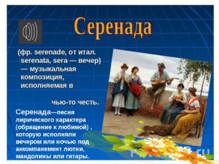 Серенада—песня лирического характера (обращение к любимой) , которую исполнял