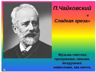 П.Чайковский « Сладкая греза» Музыка светлая, прозрачная, нежная, воздушная,