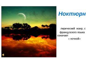 Ноктюрн лирический жанр, с французского языка означает « ночной»