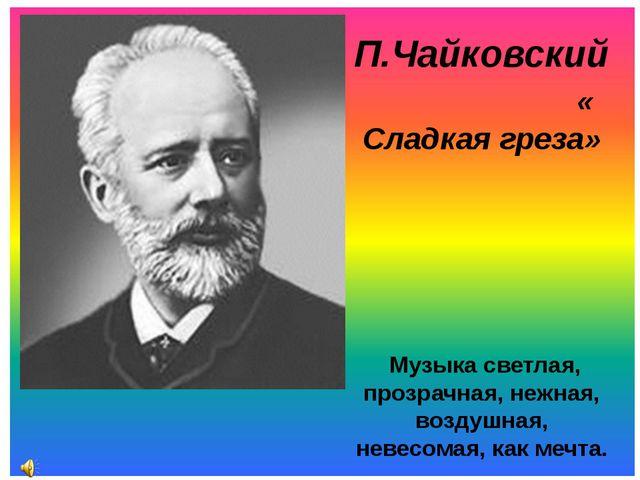 П.Чайковский « Сладкая греза» Музыка светлая, прозрачная, нежная, воздушная,...
