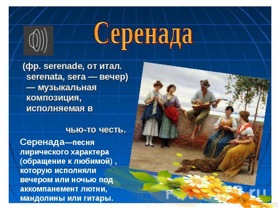 Серенада—песня лирического характера (обращение к любимой) , которую исполнял...