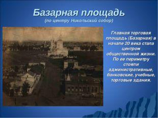 Базарная площадь (по центру Никольский собор) Главная торговая площадь (Базар