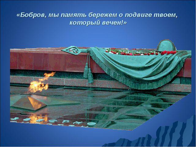 «Бобров, мы память бережем о подвиге твоем, который вечен!»