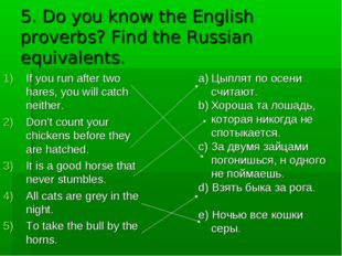 5. Do you know the English proverbs? Find the Russian equivalents. If you run