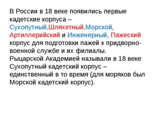 В России в 18 веке появились первые кадетские корпуса – Сухопутный,Шляхетный,