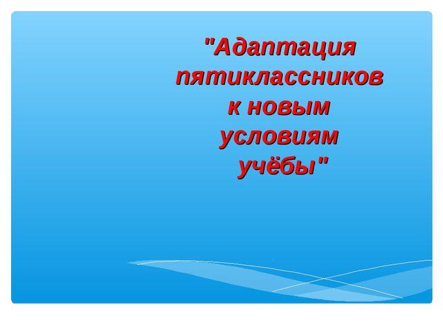 """""""Адаптация пятиклассников к новым условиям учёбы"""""""