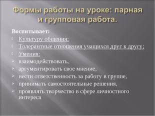 Воспитывает: Культуру общения; Толерантные отношения учащихся друг к другу; У