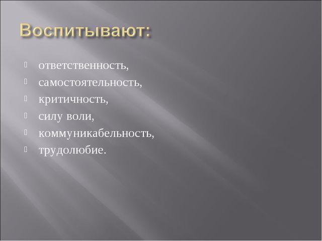 ответственность, самостоятельность, критичность, силу воли, коммуникабельност...