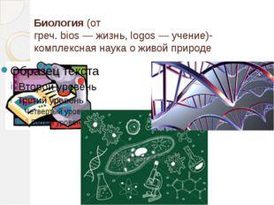 Биология (от греч.bios—жизнь,logos—учение)- комплексная наука о живой п
