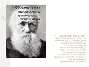 Чарлз Роберт Дарвин(1809-1882)- Опубликовал в 1859 г. свой основной труд «О