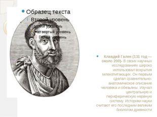 Клавдий Гален(131 год — около 200)- В своих научных исследованиях широко исп