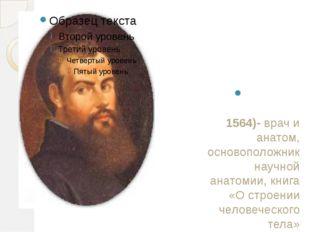 Андре́ас Веза́лий(1514-1564)- врач и анатом, основоположник научной анатомии