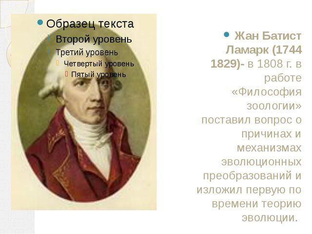 Жан Батист Ламарк(1744 1829)- в 1808 г. в работе «Философия зоологии» постав...