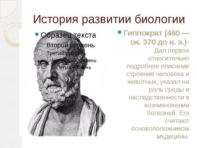 История развитии биологии Гиппократ (460 — ок. 370 до н. э.)- Дал первое отно...