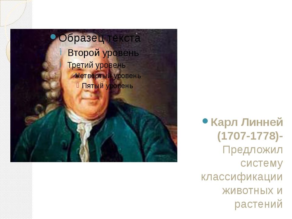 Карл Линней (1707-1778)- Предложил систему классификации животных и растений
