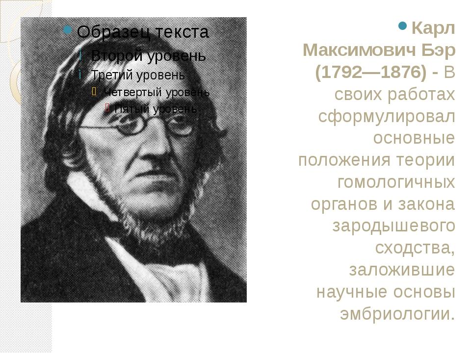 Карл Максимович Бэр (1792—1876)- В своих работах сформулировал основные поло...