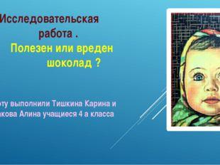 Работу выполнили Тишкина Карина и Ходакова Алина учащиеся 4 а класса Исследо
