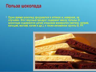 Польза шоколада Одно время шоколад продавался в аптеках и, наверное, не случа