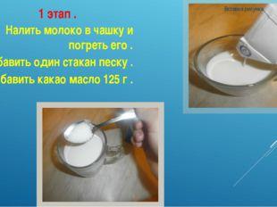 1 этап . Налить молоко в чашку и погреть его . Добавить один стакан песку . Д