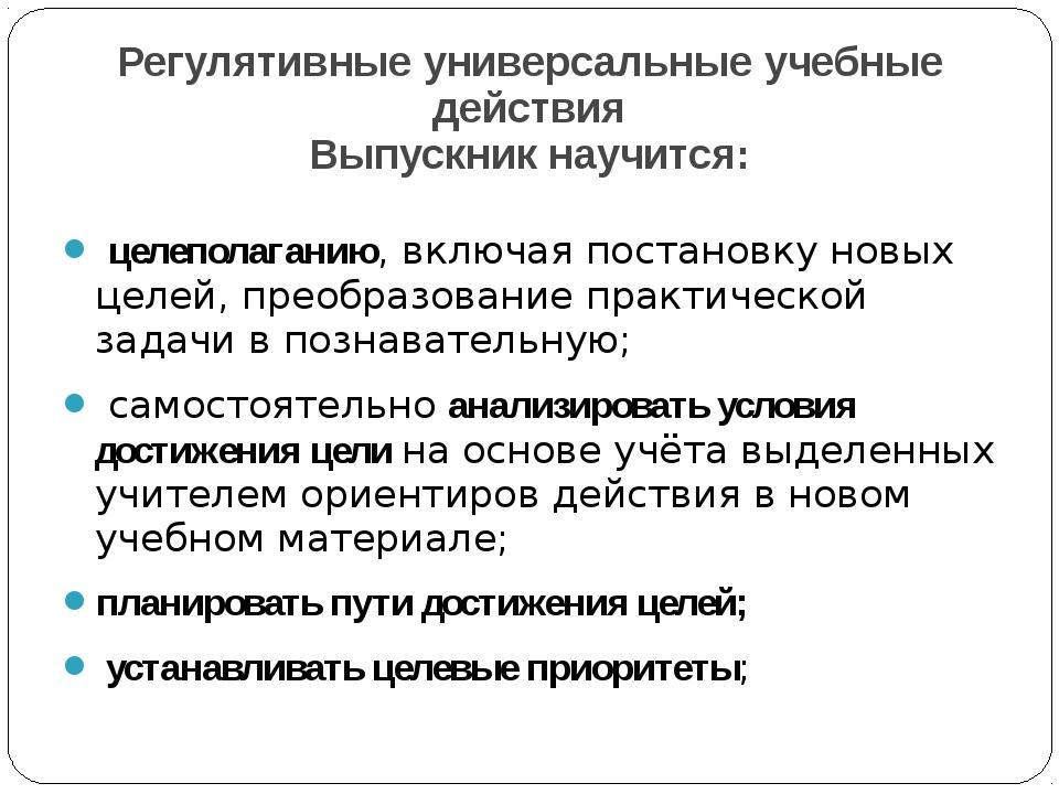 Регулятивные универсальные учебные действия Выпускник научится: целеполаганию...