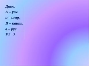 Дано: А – узк. а – шир. В – кашт. в – рус. F1 - ?