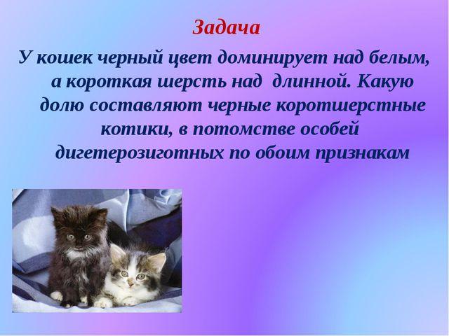 Задача У кошек черный цвет доминирует над белым, а короткая шерсть над длинн...