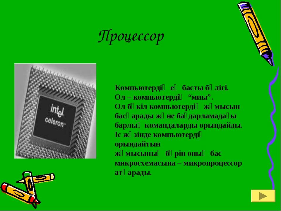 """Процессор Компьютердің ең басты бөлігі. Ол – компьютердің """"миы"""". Ол бүкіл ком..."""