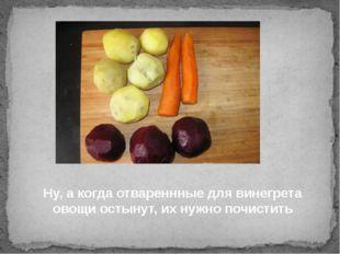 Ну, а когда отвареннные для винегрета овощи остынут, их нужно почистить