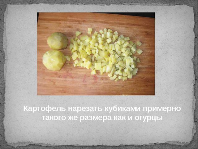 Картофель нарезать кубиками примерно такого же размера как и огурцы