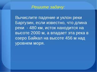 Решите задачу: Вычислите падение и уклон реки Баргузин, если известно, что дл