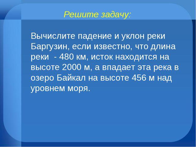Решите задачу: Вычислите падение и уклон реки Баргузин, если известно, что дл...