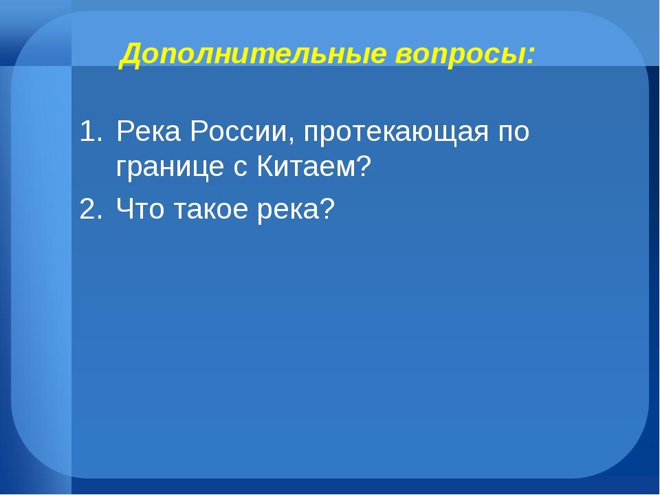 Дополнительные вопросы: Река России, протекающая по границе с Китаем? Что так...