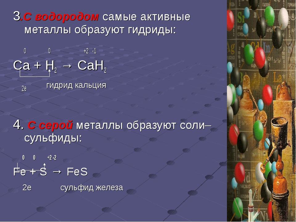 3.С водородом самые активные металлы образуют гидриды: 0 0 +2 -1 Са + Н2 → Са...