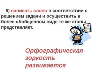 6) написать слово в соответствии с решением задачи и осуществить в более обоб